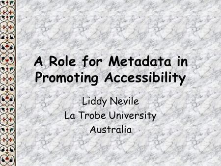 A Role for Metadata in Promoting Accessibility Liddy Nevile La Trobe University Australia.