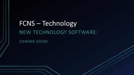FCNS – Technology NEW TECHNOLOGY SOFTWARE: COMING SOON!