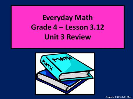 Everyday Math Grade 4 – Lesson 3.12 Unit 3 Review Copyright © 2010 Kelly Mott.