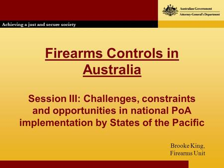 Firearms Controls in Australia Session III: Challenges, constraints and opportunities in national PoA implementation by States of the Pacific Brooke King,