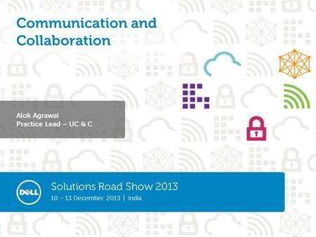 Solutions Road Show 2013 10 – 13 December 2013 | India Alok Agrawal Practice Lead – UC & C Communication and Collaboration.