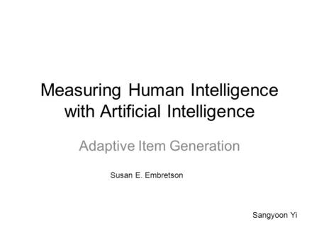 Measuring Human Intelligence with Artificial Intelligence Adaptive Item Generation Sangyoon Yi Susan E. Embretson.