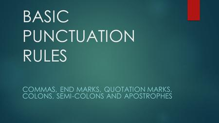 BASIC PUNCTUATION RULES COMMAS, END MARKS, QUOTATION MARKS, COLONS, SEMI-COLONS AND APOSTROPHES.