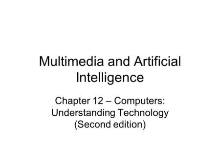 Multimedia and Artificial Intelligence Chapter 12 – Computers: Understanding Technology (Second edition)
