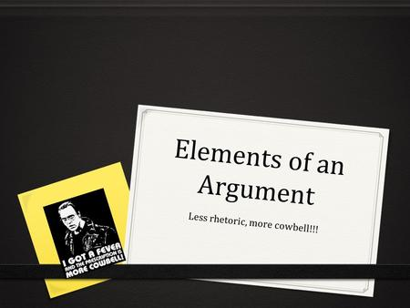 Elements of an Argument Less rhetoric, more cowbell!!!