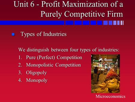 Unit 6 - Profit Maximization of a Purely Competitive Firm n Types of Industries We distinguish between four types of industries: 1.Pure (Perfect) Competition.