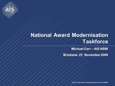 © The Association of Independent Schools of NSW National Award Modernisation Taskforce Michael Carr – AIS NSW Brisbane: 25 November 2008.