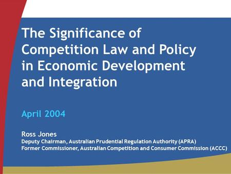 The Significance of Competition Law and Policy in Economic Development and Integration April 2004 Ross Jones Deputy Chairman, Australian Prudential Regulation.