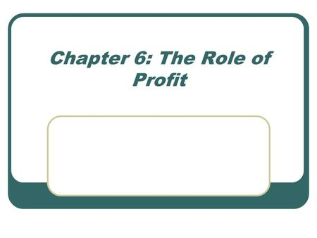 Chapter 6: The Role of Profit. Chapter Focus The profit-maximizing rule How businesses in each market structure maximize profits The effects of profit-maximizing.