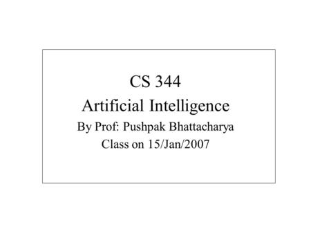 CS 344 Artificial Intelligence By Prof: Pushpak Bhattacharya Class on 15/Jan/2007.