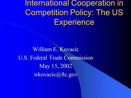 International Cooperation in Competition Policy: The US Experience William E. Kovacic U.S. Federal Trade Commission May 15, 2002