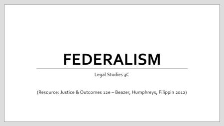FEDERALISM Legal Studies 3C (Resource: Justice & Outcomes 12e – Beazer, Humphreys, Filippin 2012)