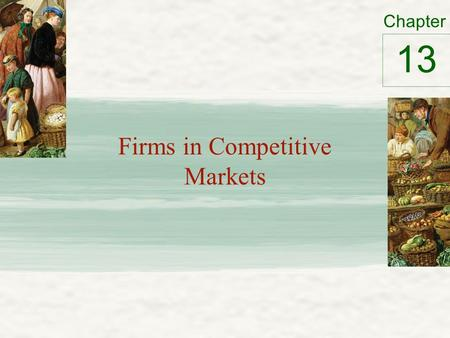 Chapter Firms in Competitive Markets 13. What is a Competitive Market? The meaning of competition Competitive market – Market with many buyers and sellers.