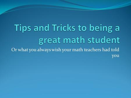 Or what you always wish your math teachers had told you.