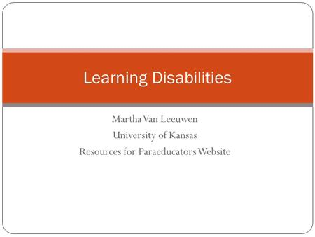 Martha Van Leeuwen University of Kansas Resources for Paraeducators Website Learning Disabilities.