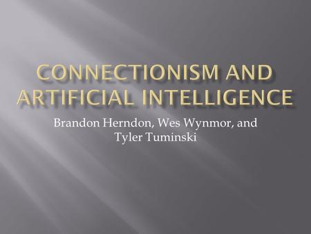 Brandon Herndon, Wes Wynmor, and Tyler Tuminski.  Connectionism is a theory that seeks to explain the human thought process.  It states that the mind.