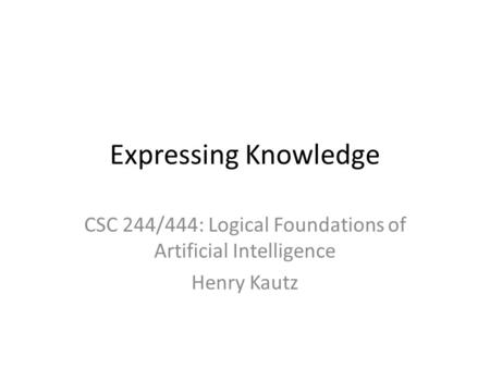 Expressing Knowledge CSC 244/444: Logical Foundations of Artificial Intelligence Henry Kautz.