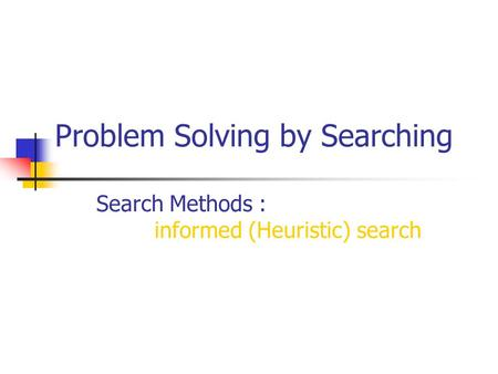 Problem Solving by Searching Search Methods : informed (Heuristic) search.