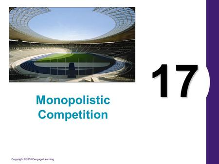 Copyright © 2010 Cengage Learning 17 Monopolistic Competition.
