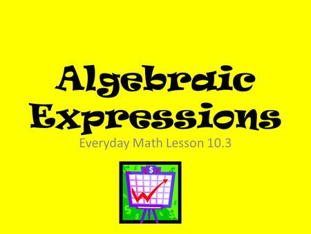 Algebraic Expressions Everyday Math Lesson 10.3. Lesson Objectives I can identify and use patterns in tables to solve problems I can write algebraic expressions.