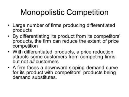 Monopolistic Competition Large number of firms producing differentiated products By differentiating its product from its competitors' products, the firm.