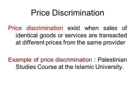 Price Discrimination Price discrimination exist when sales of identical goods or services are transacted at different prices from the same provider Example.
