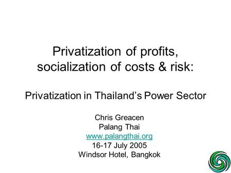 Privatization of profits, socialization of costs & risk: Privatization in Thailand's Power Sector Chris Greacen Palang Thai www.palangthai.org 16-17 July.