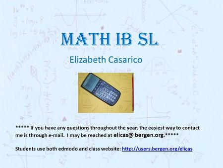 MATH IB SL Elizabeth Casarico ***** If you have any questions throughout the year, the easiest way to contact me is through e-mail. I may be reached at.