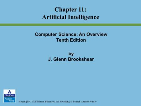 Copyright © 2008 Pearson Education, Inc. Publishing as Pearson Addison-Wesley Chapter 11: Artificial Intelligence Computer Science: An Overview Tenth Edition.