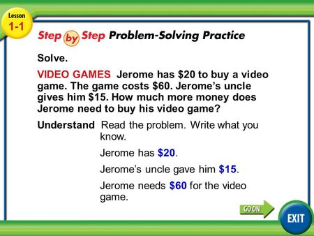 Lesson 1-1 Example 4 1-1 Solve. VIDEO GAMES Jerome has $20 to buy a video game. The game costs $60. Jerome's uncle gives him $15. How much more money does.