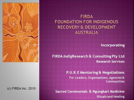 Incorporating FIRDA IndigResearch & Consulting Pty Ltd Research Services P.U.R.E Mentoring & Negotiations For Leaders, Organisations, Agencies & Communities.
