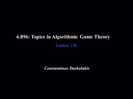 6.896: Topics in Algorithmic Game Theory Lecture 13b Constantinos Daskalakis.