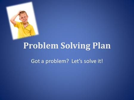Problem Solving Plan Got a problem? Let's solve it!