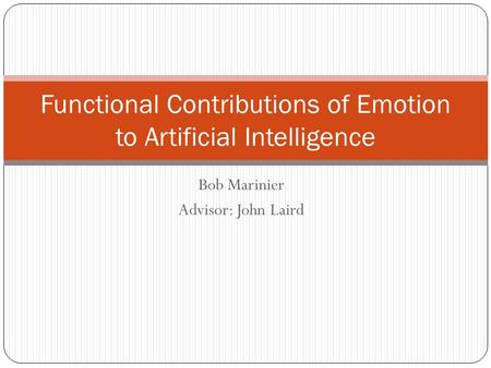Bob Marinier Advisor: John Laird Functional Contributions of Emotion to Artificial Intelligence.
