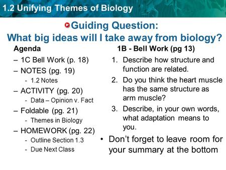 1.2 Unifying Themes of Biology Guiding Question: What big ideas will I take away from biology? Agenda –1C Bell Work (p. 18) –NOTES (pg. 19) -1.2 Notes.