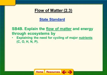 State Standard SB4B. Explain the flow of matter and energy through ecosystems by Explaining the need for cycling of major nutrients (C, O, H, N, P). Flow.