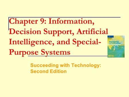 Chapter 9: Information, Decision Support, Artificial Intelligence, and Special- Purpose Systems Succeeding with Technology: Second Edition.