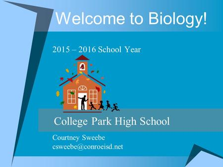 Welcome to Biology! 2015 – 2016 School Year College Park High School Courtney Sweebe