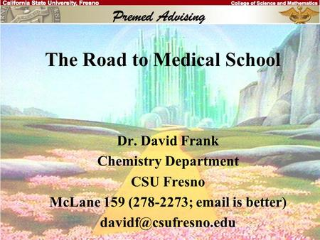 The Road to Medical School Dr. David Frank Chemistry Department CSU Fresno McLane 159 (278-2273;  is better)