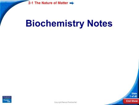 End Show 2-1 The Nature of Matter Slide 1 of 40 Biochemistry Notes Copyright Pearson Prentice Hall.