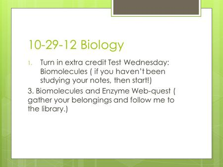10-29-12 Biology 1. Turn in extra credit Test Wednesday: Biomolecules ( if you haven't been studying your notes, then start!) 3. Biomolecules and Enzyme.