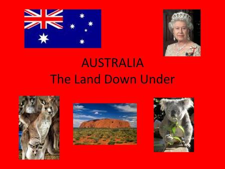 AUSTRALIA The Land Down Under Australia's Location: The Land Down Under.