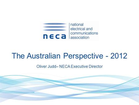 The Australian Perspective - 2012 Oliver Judd– NECA Executive Director.