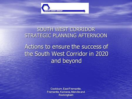 Cockburn, East Fremantle, Fremantle, Kwinana, Melville and Rockingham SOUTH WEST CORRIDOR STRATEGIC PLANNING AFTERNOON Actions to ensure the success of.