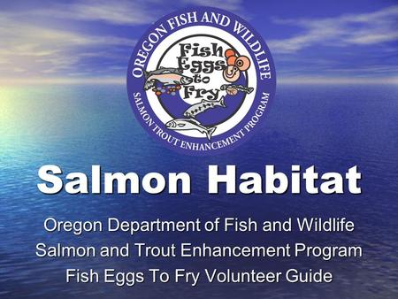 Salmon Habitat Oregon Department of Fish and Wildlife Salmon and Trout Enhancement Program Fish Eggs To Fry Volunteer Guide.
