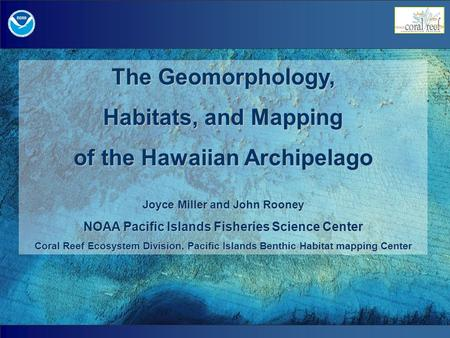 The Geomorphology, Habitats, and Mapping of the Hawaiian Archipelago Joyce Miller and John Rooney NOAA Pacific Islands Fisheries Science Center Coral Reef.