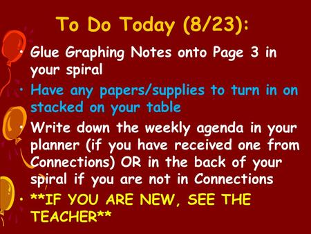 To Do Today (8/23): Glue Graphing Notes onto Page 3 in your spiral Have any papers/supplies to turn in on stacked on your table Write down the weekly agenda.
