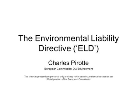 The Environmental Liability Directive ('ELD') Charles Pirotte European Commission, DG Environment The views expressed are personal only and may not in.