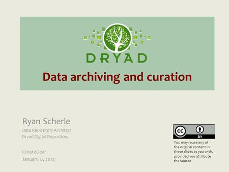 Data archiving and curation Ryan Scherle Data Repository Architect Dryad Digital Repository CurateGear January 8, 2014 You may reuse any of the original.