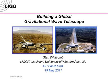 LIGO-G1100568-v1 Building a Global Gravitational Wave Telescope Stan Whitcomb LIGO/Caltech and University of Western Australia UC Santa Cruz 19 May 2011.